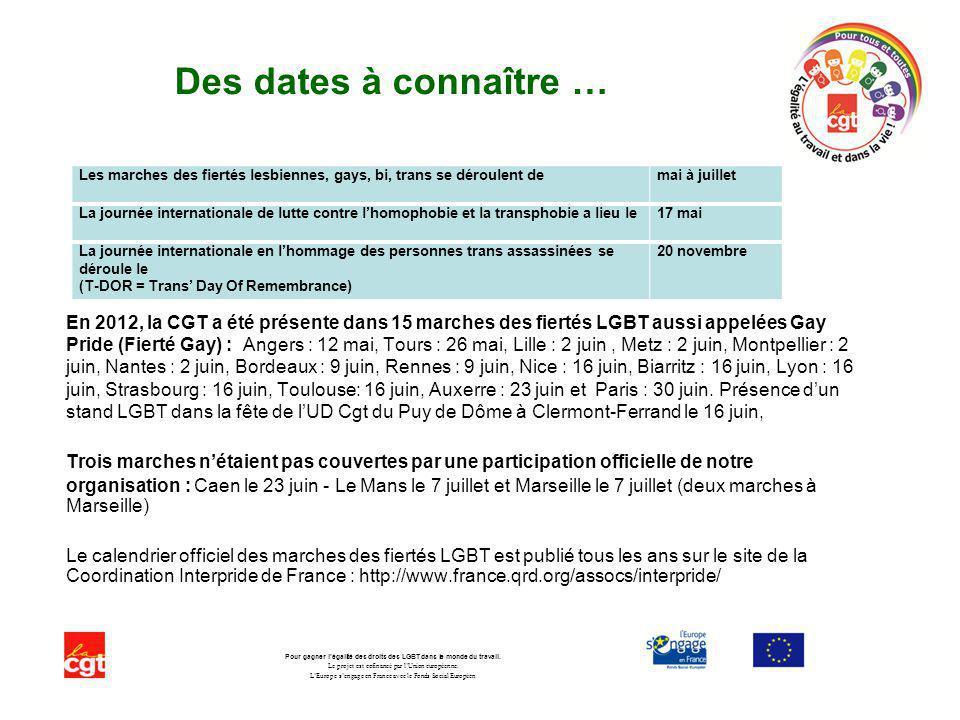 Des dates à connaître … En 2012, la CGT a été présente dans 15 marches des fiertés LGBT aussi appelées Gay Pride (Fierté Gay) : Angers : 12 mai, Tours : 26 mai, Lille : 2 juin, Metz : 2 juin, Montpellier : 2 juin, Nantes : 2 juin, Bordeaux : 9 juin, Rennes : 9 juin, Nice : 16 juin, Biarritz : 16 juin, Lyon : 16 juin, Strasbourg : 16 juin, Toulouse: 16 juin, Auxerre : 23 juin et Paris : 30 juin.