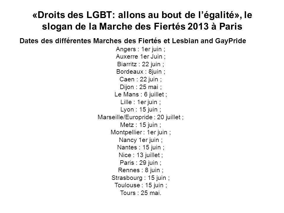 «Droits des LGBT: allons au bout de légalité», le slogan de la Marche des Fiertés 2013 à Paris Dates des différentes Marches des Fiertés et Lesbian and GayPride Angers : 1er juin ; Auxerre 1er Juin ; Biarritz : 22 juin ; Bordeaux : 8juin ; Caen : 22 juin ; Dijon : 25 mai ; Le Mans : 6 juillet ; Lille : 1er juin ; Lyon : 15 juin ; Marseille/Europride : 20 juillet ; Metz : 15 juin ; Montpellier : 1er juin ; Nancy 1er juin ; Nantes : 15 juin ; Nice : 13 juillet ; Paris : 29 juin ; Rennes : 8 juin ; Strasbourg : 15 juin ; Toulouse : 15 juin ; Tours : 25 mai.