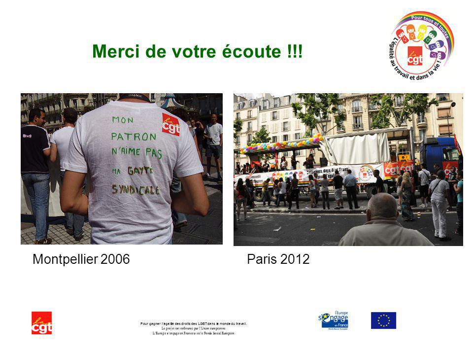Merci de votre écoute !!! Montpellier 2006 Paris 2012 Pour gagner légalité des droits des LGBT dans le monde du travail. Le projet est cofinancé par l