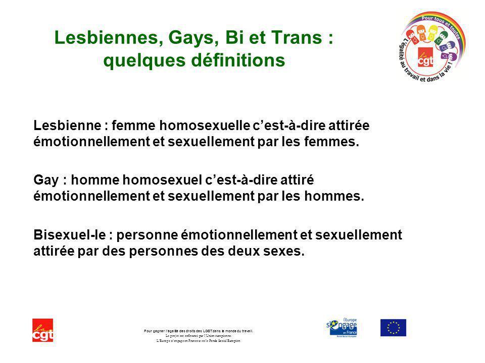 Lesbiennes, Gays, Bi et Trans : quelques définitions Lesbienne : femme homosexuelle cest-à-dire attirée émotionnellement et sexuellement par les femme