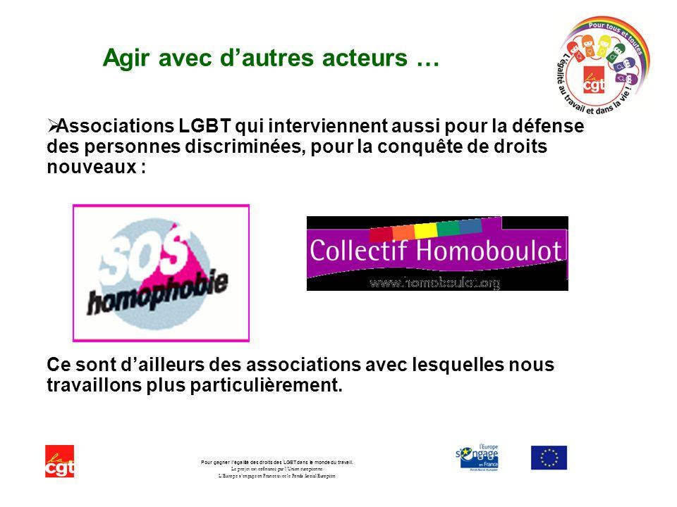 Agir avec dautres acteurs … Associations LGBT qui interviennent aussi pour la défense des personnes discriminées, pour la conquête de droits nouveaux : Ce sont dailleurs des associations avec lesquelles nous travaillons plus particulièrement.