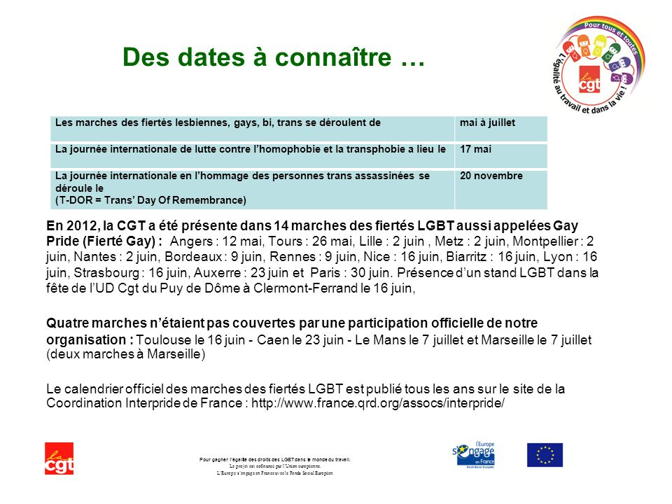Des dates à connaître … En 2012, la CGT a été présente dans 14 marches des fiertés LGBT aussi appelées Gay Pride (Fierté Gay) : Angers : 12 mai, Tours : 26 mai, Lille : 2 juin, Metz : 2 juin, Montpellier : 2 juin, Nantes : 2 juin, Bordeaux : 9 juin, Rennes : 9 juin, Nice : 16 juin, Biarritz : 16 juin, Lyon : 16 juin, Strasbourg : 16 juin, Auxerre : 23 juin et Paris : 30 juin.