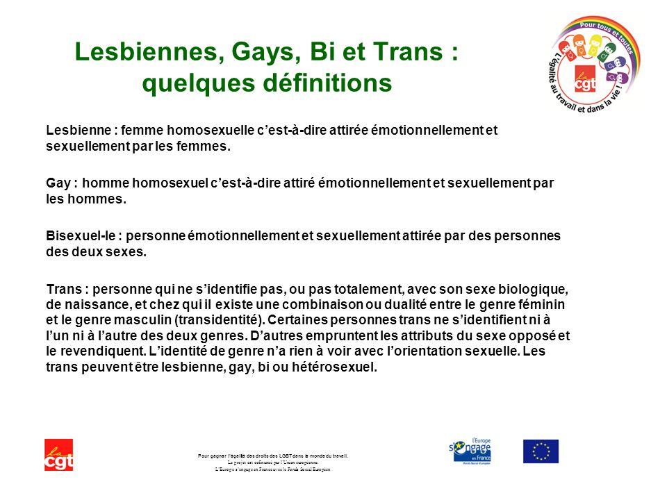 Lesbiennes, Gays, Bi et Trans : quelques définitions Lesbienne : femme homosexuelle cest-à-dire attirée émotionnellement et sexuellement par les femmes.
