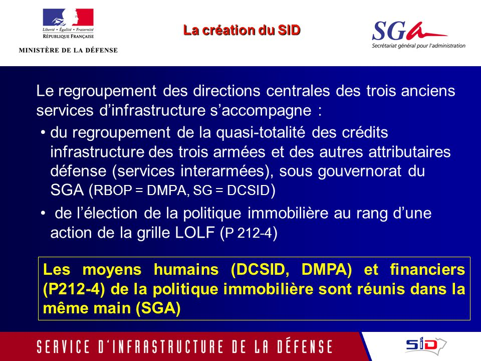 du regroupement de la quasi-totalité des crédits infrastructure des trois armées et des autres attributaires défense (services interarmées), sous gouvernorat du SGA ( RBOP = DMPA, SG = DCSID ) de lélection de la politique immobilière au rang dune action de la grille LOLF ( P 212-4 ) Les moyens humains (DCSID, DMPA) et financiers (P212-4) de la politique immobilière sont réunis dans la même main (SGA) La création du SID Le regroupement des directions centrales des trois anciens services dinfrastructure saccompagne :