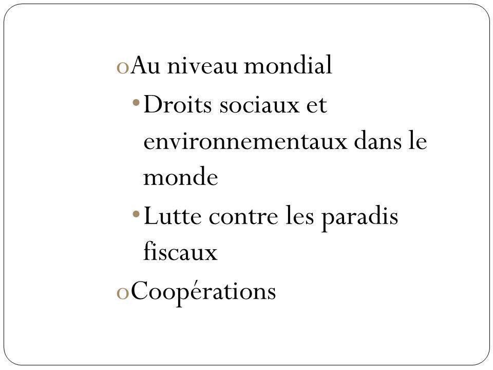 oAu niveau mondial Droits sociaux et environnementaux dans le monde Lutte contre les paradis fiscaux oCoopérations