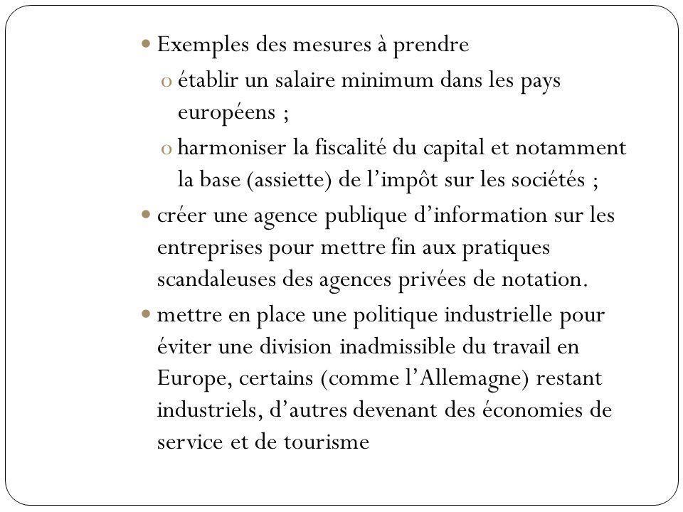 Exemples des mesures à prendre oétablir un salaire minimum dans les pays européens ; oharmoniser la fiscalité du capital et notamment la base (assiette) de limpôt sur les sociétés ; créer une agence publique dinformation sur les entreprises pour mettre fin aux pratiques scandaleuses des agences privées de notation.