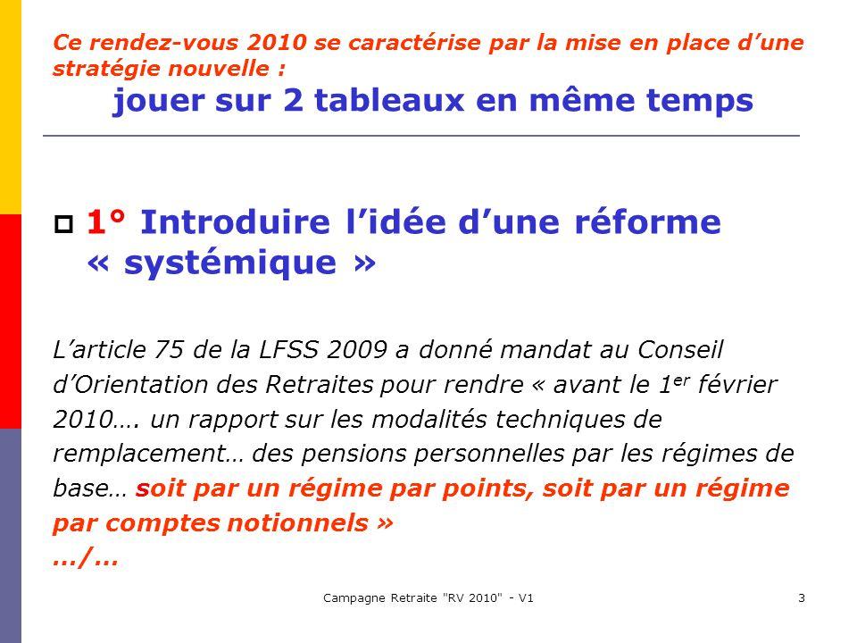 Campagne Retraite RV 2010 - V13 1° Introduire lidée dune réforme « systémique » Larticle 75 de la LFSS 2009 a donné mandat au Conseil dOrientation des Retraites pour rendre « avant le 1 er février 2010….