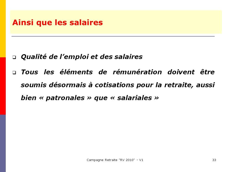 Campagne Retraite RV 2010 - V133 Qualité de lemploi et des salaires Tous les éléments de rémunération doivent être soumis désormais à cotisations pour la retraite, aussi bien « patronales » que « salariales » Ainsi que les salaires