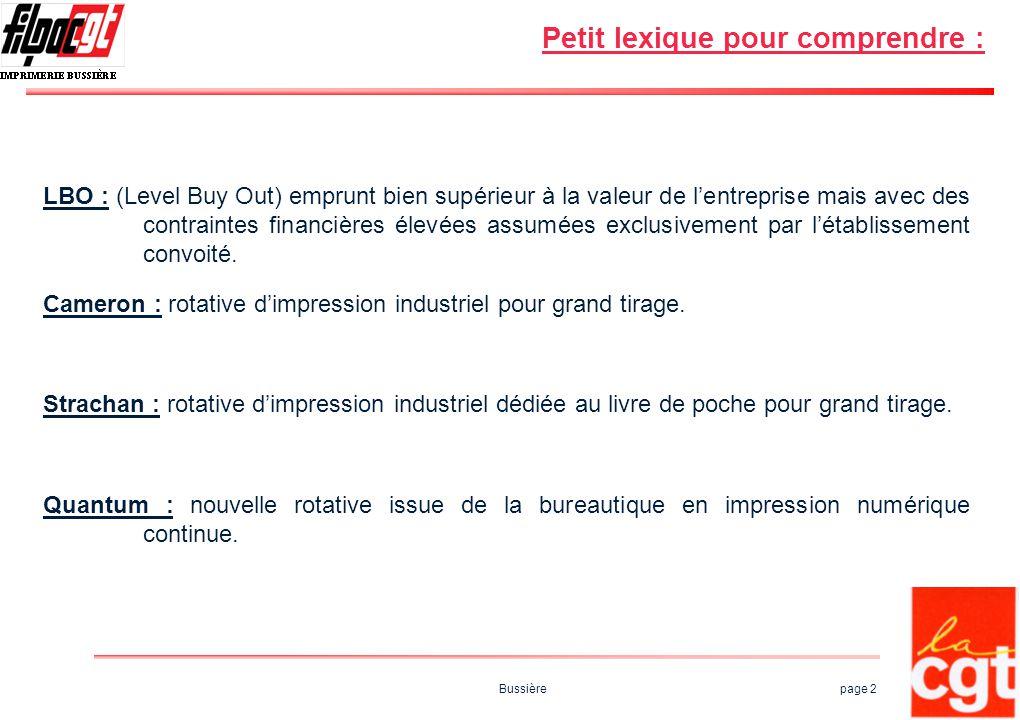 Bussière page 2 Petit lexique pour comprendre : LBO : (Level Buy Out) emprunt bien supérieur à la valeur de lentreprise mais avec des contraintes financières élevées assumées exclusivement par létablissement convoité.