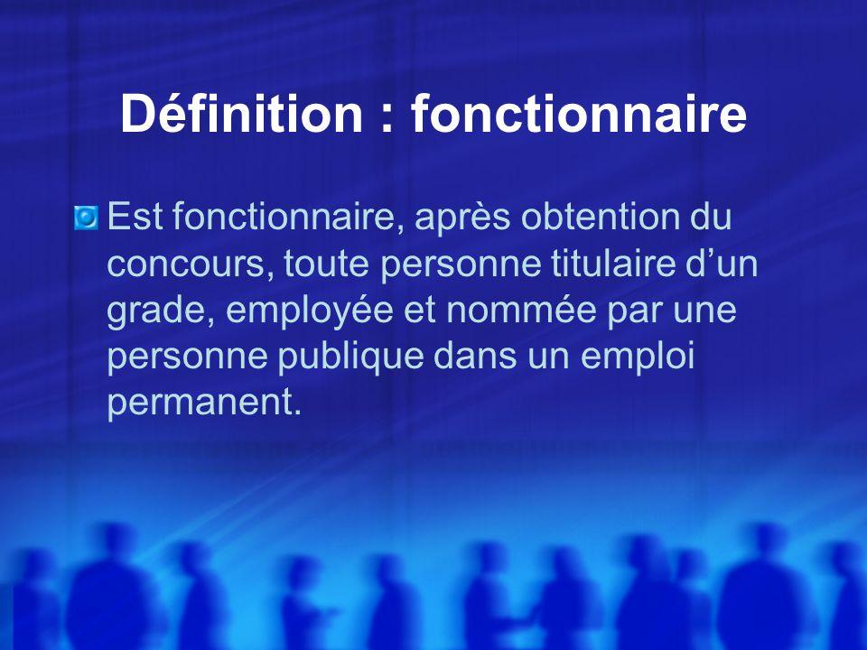 Définition : fonctionnaire Est fonctionnaire, après obtention du concours, toute personne titulaire dun grade, employée et nommée par une personne publique dans un emploi permanent.