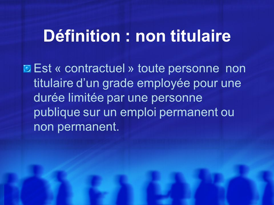 Définition : non titulaire Est « contractuel » toute personne non titulaire dun grade employée pour une durée limitée par une personne publique sur un emploi permanent ou non permanent.