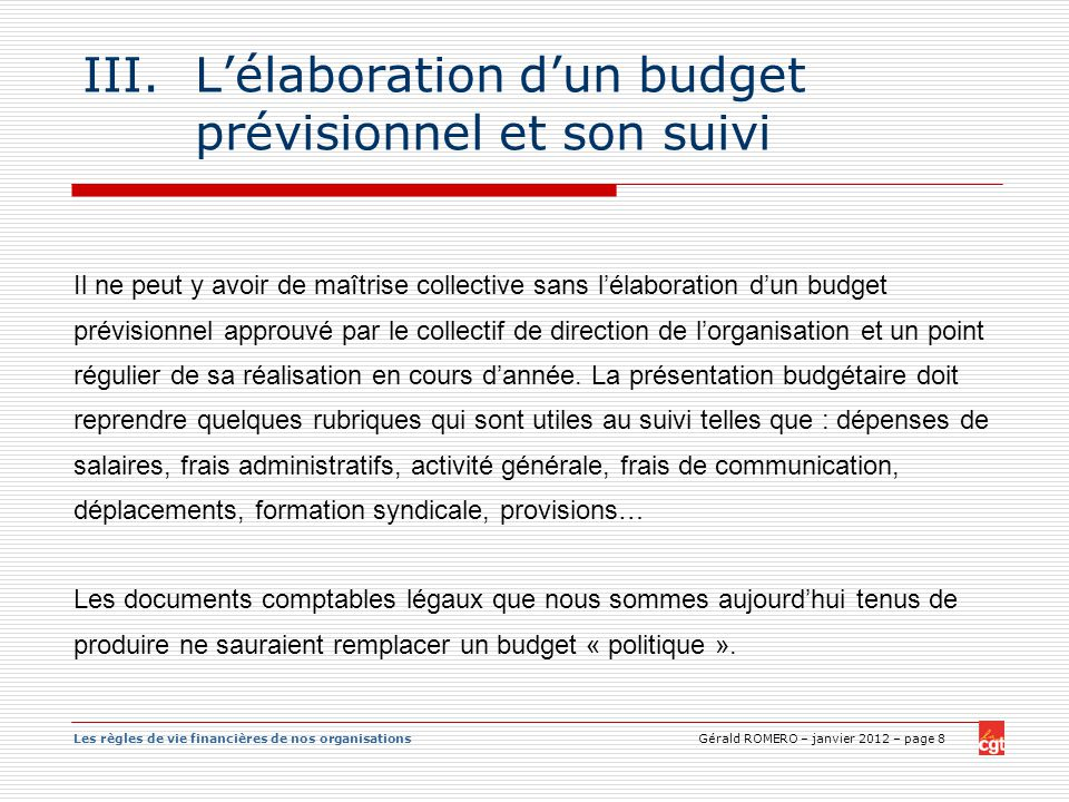 Les règles de vie financières de nos organisations Gérald ROMERO – janvier 2012 – page 8 III.Lélaboration dun budget prévisionnel et son suivi Il ne p