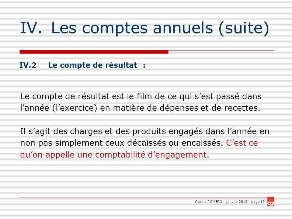 Gérald ROMERO – janvier 2012 – page 17 IV.Les comptes annuels (suite) IV.2 Le compte de résultat : Le compte de résultat est le film de ce qui sest passé dans lannée (lexercice) en matière de dépenses et de recettes.