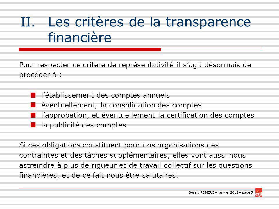 Gérald ROMERO – janvier 2012 – page 5 II.Les critères de la transparence financière Pour respecter ce critère de représentativité il sagit désormais de procéder à : létablissement des comptes annuels éventuellement, la consolidation des comptes lapprobation, et éventuellement la certification des comptes la publicité des comptes.