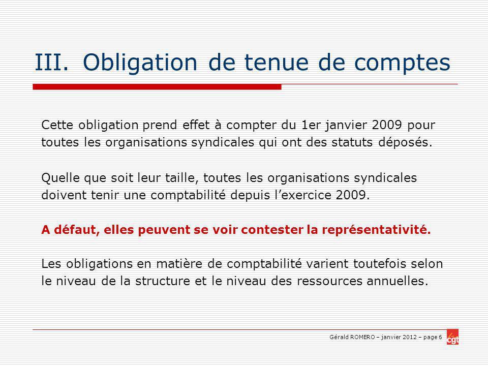 Gérald ROMERO – janvier 2012 – page 6 III.Obligation de tenue de comptes Cette obligation prend effet à compter du 1er janvier 2009 pour toutes les organisations syndicales qui ont des statuts déposés.