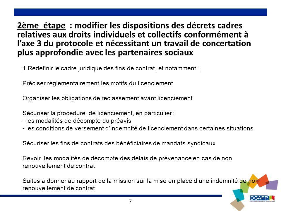 7 2ème étape : modifier les dispositions des décrets cadres relatives aux droits individuels et collectifs conformément à laxe 3 du protocole et nécessitant un travail de concertation plus approfondie avec les partenaires sociaux 1.Redéfinir le cadre juridique des fins de contrat, et notamment : Préciser réglementairement les motifs du licenciement Organiser les obligations de reclassement avant licenciement Sécuriser la procédure de licenciement, en particulier : - les modalités de décompte du préavis - les conditions de versement dindemnité de licenciement dans certaines situations Sécuriser les fins de contrats des bénéficiaires de mandats syndicaux Revoir les modalités de décompte des délais de prévenance en cas de non renouvellement de contrat Suites à donner au rapport de la mission sur la mise en place dune indemnité de non renouvellement de contrat