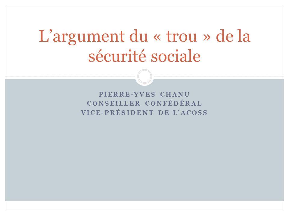 PIERRE-YVES CHANU CONSEILLER CONFÉDÉRAL VICE-PRÉSIDENT DE LACOSS Largument du « trou » de la sécurité sociale