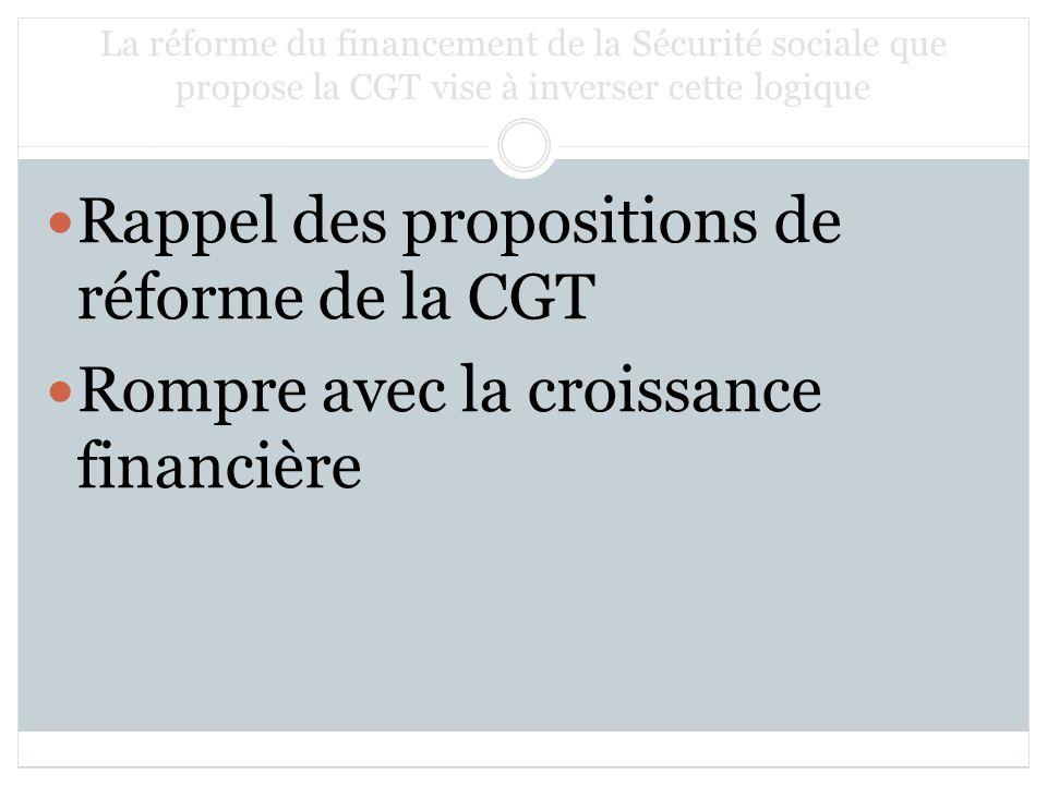 La réforme du financement de la Sécurité sociale que propose la CGT vise à inverser cette logique Rappel des propositions de réforme de la CGT Rompre avec la croissance financière