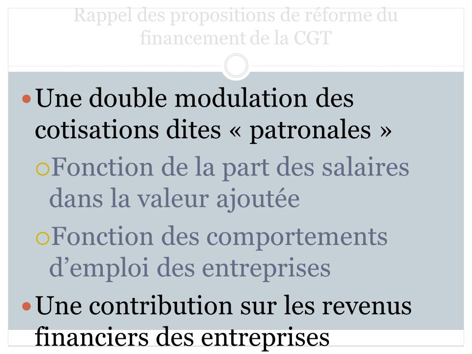 Rappel des propositions de réforme du financement de la CGT Une double modulation des cotisations dites « patronales » Fonction de la part des salaires dans la valeur ajoutée Fonction des comportements demploi des entreprises Une contribution sur les revenus financiers des entreprises