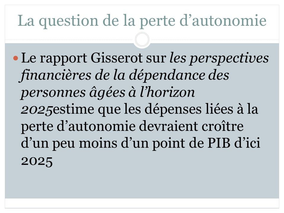 La question de la perte dautonomie Le rapport Gisserot sur les perspectives financières de la dépendance des personnes âgées à lhorizon 2025estime que les dépenses liées à la perte dautonomie devraient croître dun peu moins dun point de PIB dici 2025