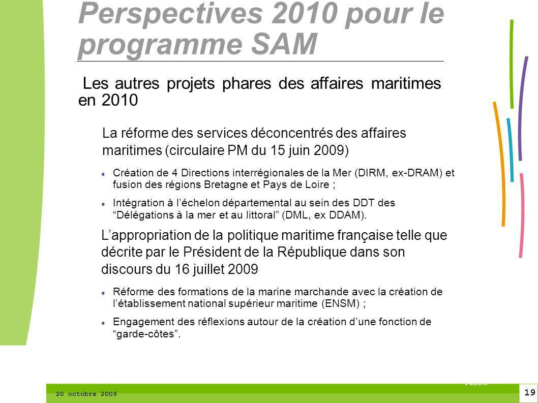 19 CTPM 2 19 CTPM 20 octobre 2009 Perspectives 2010 pour le programme SAM Les autres projets phares des affaires maritimes en 2010 La réforme des services déconcentrés des affaires maritimes (circulaire PM du 15 juin 2009) Création de 4 Directions interrégionales de la Mer (DIRM, ex-DRAM) et fusion des régions Bretagne et Pays de Loire ; Intégration à léchelon départemental au sein des DDT des Délégations à la mer et au littoral (DML, ex DDAM).