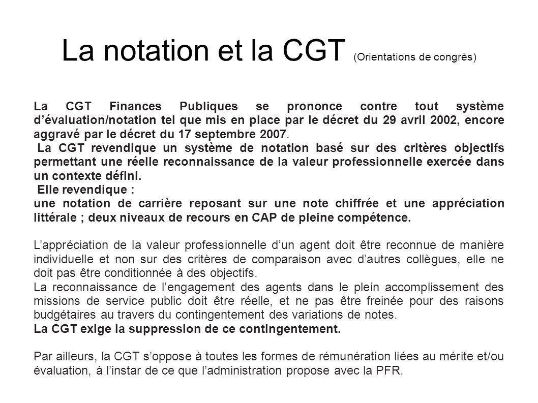 La notation et la CGT (Orientations de congrès) La CGT Finances Publiques se prononce contre tout système dévaluation/notation tel que mis en place pa