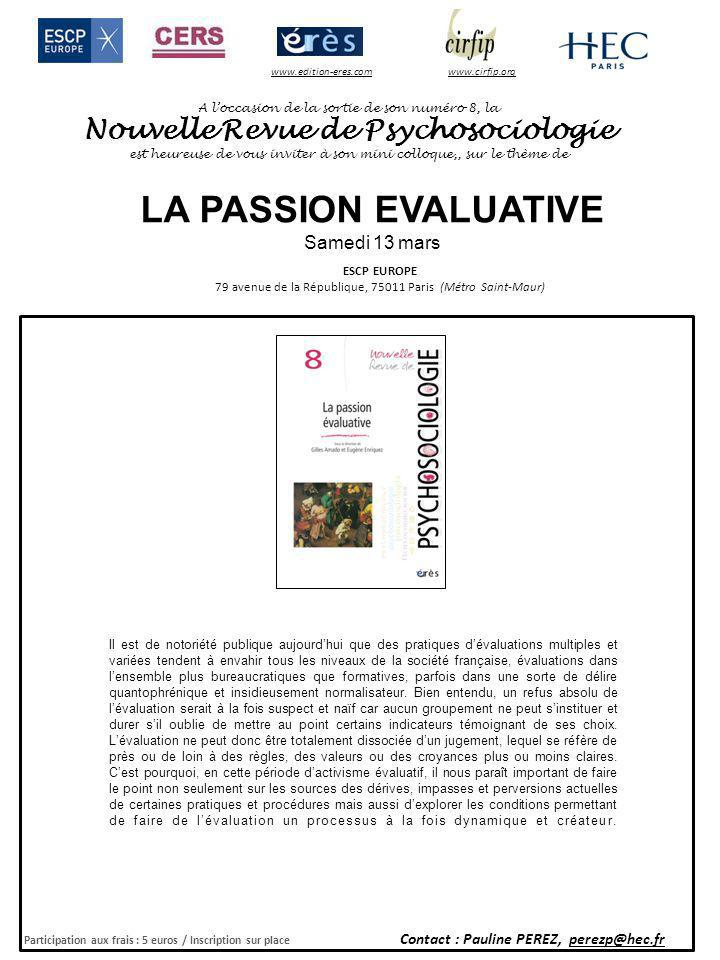 A loccasion de la sortie de son numéro 8, la Nouvelle Revue de Psychosociologie est heureuse de vous inviter à son mini colloque,, sur le thème de ESCP EUROPE 79 avenue de la République, 75011 Paris (Métro Saint-Maur) Participation aux frais : 5 euros / Inscription sur place Contact : Pauline PEREZ, perezp@hec.fr www.cirfip.orgwww.edition-eres.com LA PASSION EVALUATIVE Samedi 13 mars PROGRAMME 8h30Accueil et inscriptions 9h00Introduction Gilles AMADO, Professeur de Psychosociologie des organisations à HEC Paris.