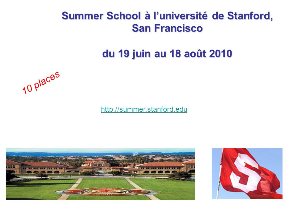 Summer School à luniversité de Stanford, San Francisco du 19 juin au 18 août 2010 http://summer.stanford.edu 10 places