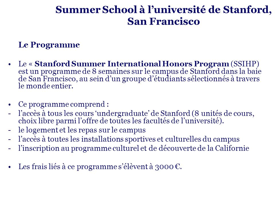 Summer School à luniversité de Stanford, San Francisco Le Programme Le « Stanford Summer International Honors Program (SSIHP) est un programme de 8 semaines sur le campus de Stanford dans la baie de San Francisco, au sein dun groupe détudiants sélectionnés à travers le monde entier.