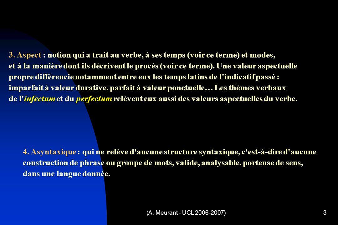 (A. Meurant - UCL 2006-2007)3 3. Aspect : notion qui a trait au verbe, à ses temps (voir ce terme) et modes, et à la manière dont ils décrivent le pro