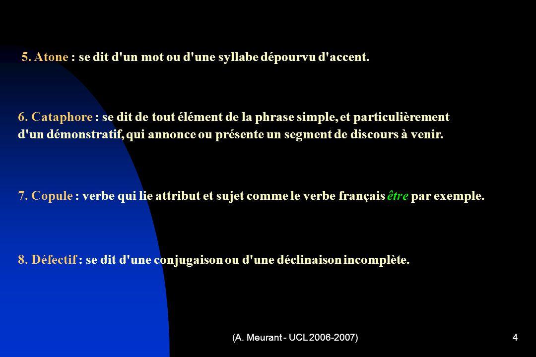 (A. Meurant - UCL 2006-2007)4 5. Atone : se dit d'un mot ou d'une syllabe dépourvu d'accent. 6. Cataphore : se dit de tout élément de la phrase simple