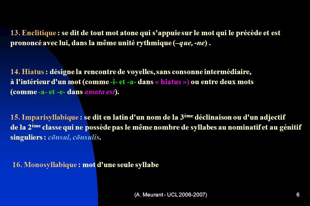 (A. Meurant - UCL 2006-2007)6 13. Enclitique : se dit de tout mot atone qui s'appuie sur le mot qui le précède et est prononcé avec lui, dans la même