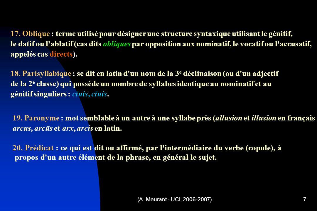 (A. Meurant - UCL 2006-2007)7 17. Oblique : terme utilisé pour désigner une structure syntaxique utilisant le génitif, le datif ou l'ablatif (cas dits
