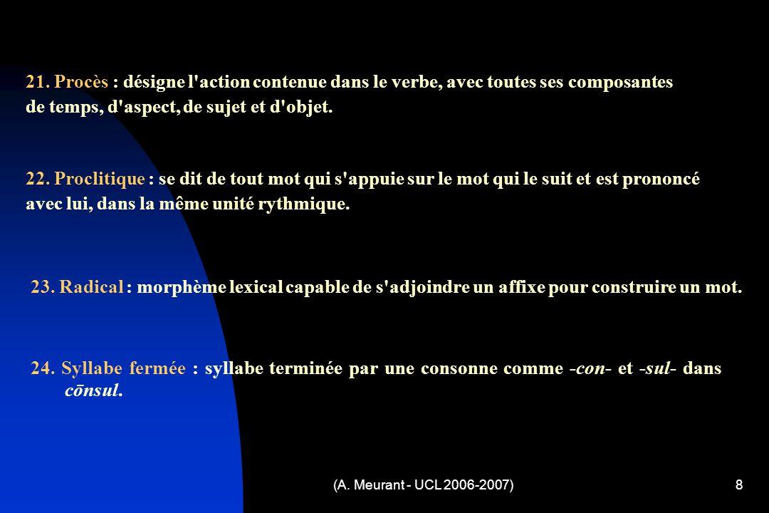 (A. Meurant - UCL 2006-2007)8 21. Procès : désigne l'action contenue dans le verbe, avec toutes ses composantes de temps, d'aspect, de sujet et d'obje