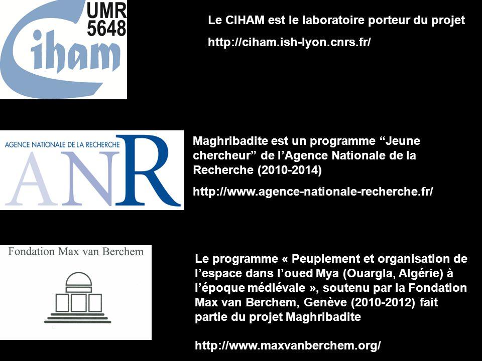 Maghribadite est un programme Jeune chercheur de lAgence Nationale de la Recherche (2010-2014) http://www.agence-nationale-recherche.fr/ Le programme « Peuplement et organisation de lespace dans loued Mya (Ouargla, Algérie) à lépoque médiévale », soutenu par la Fondation Max van Berchem, Genève (2010-2012) fait partie du projet Maghribadite http://www.maxvanberchem.org/ Le CIHAM est le laboratoire porteur du projet http://ciham.ish-lyon.cnrs.fr/