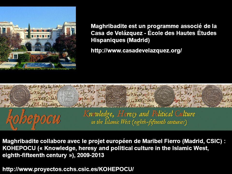 Maghribadite est un programme associé de la Casa de Velázquez - École des Hautes Études Hispaniques (Madrid) http://www.casadevelazquez.org/ Maghribadite collabore avec le projet européen de Maribel Fierro (Madrid, CSIC) : KOHEPOCU (« Knowledge, heresy and political culture in the Islamic West, eighth-fifteenth century »), 2009-2013 http://www.proyectos.cchs.csic.es/KOHEPOCU/