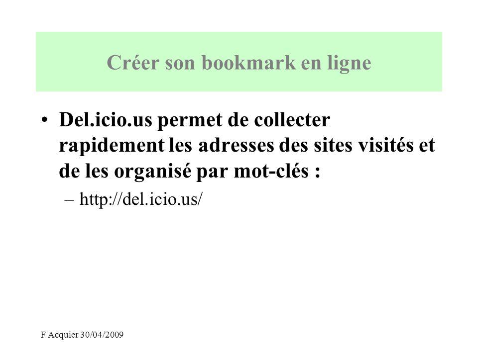 F Acquier 30/04/2009 Créer son bookmark en ligne Del.icio.us permet de collecter rapidement les adresses des sites visités et de les organisé par mot-clés : –http://del.icio.us/