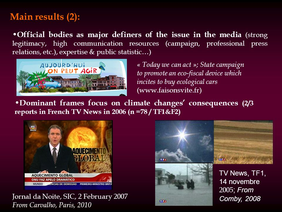 Official bodies as major definers of the issue in the media (strong legitimacy, high communication resources (campaign, professional press relations, etc.), expertise & public statistic…) Dominant frames focus on climate changes consequences (2/3 reports in French TV News in 2006 (n =78 / TF1&F2) Main results (2): Jornal da Noite, SIC, 2 February 2007 From Carvalho, Paris, 2010 TV News, TF1, 14 novembre 2005 ; From Comby, 2008 « Today we can act »; State campaign to promote an eco-fiscal device which incites to buy ecological cars (www.faisonsvite.fr)