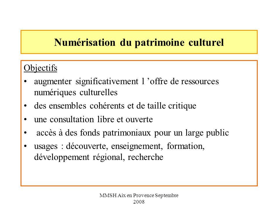 MMSH Aix en Provence Septembre 2008 Numérisation du patrimoine culturel Objectifs augmenter significativement l offre de ressources numériques culturelles des ensembles cohérents et de taille critique une consultation libre et ouverte accès à des fonds patrimoniaux pour un large public usages : découverte, enseignement, formation, développement régional, recherche