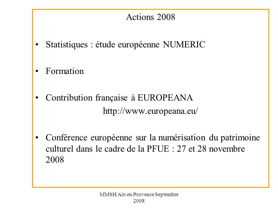MMSH Aix en Provence Septembre 2008 Actions 2008 Statistiques : étude européenne NUMERIC Formation Contribution française à EUROPEANA http://www.europeana.eu/ Conférence européenne sur la numérisation du patrimoine culturel dans le cadre de la PFUE : 27 et 28 novembre 2008