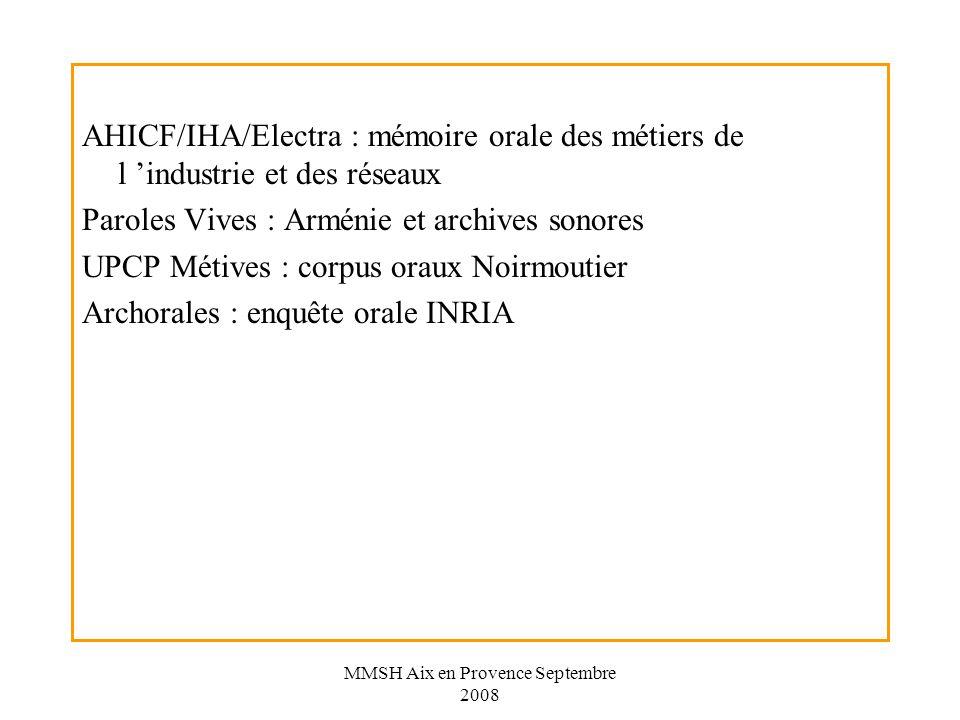 MMSH Aix en Provence Septembre 2008 AHICF/IHA/Electra : mémoire orale des métiers de l industrie et des réseaux Paroles Vives : Arménie et archives sonores UPCP Métives : corpus oraux Noirmoutier Archorales : enquête orale INRIA