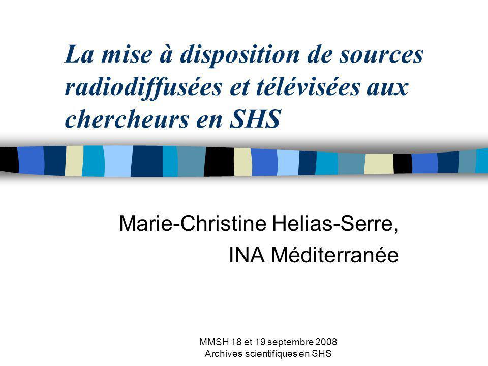 MMSH 18 et 19 septembre 2008 Archives scientifiques en SHS La mise à disposition de sources radiodiffusées et télévisées aux chercheurs en SHS Marie-Christine Helias-Serre, INA Méditerranée