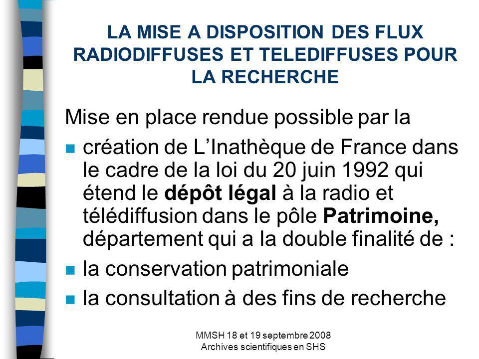 MMSH 18 et 19 septembre 2008 Archives scientifiques en SHS LA MISE A DISPOSITION DES FLUX RADIODIFFUSES ET TELEDIFFUSES POUR LA RECHERCHE Mise en place rendue possible par la n création de LInathèque de France dans le cadre de la loi du 20 juin 1992 qui étend le dépôt légal à la radio et télédiffusion dans le pôle Patrimoine, département qui a la double finalité de : n la conservation patrimoniale n la consultation à des fins de recherche