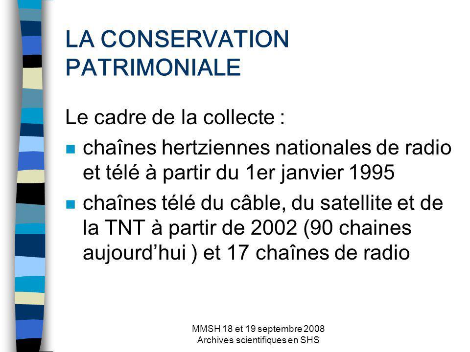 MMSH 18 et 19 septembre 2008 Archives scientifiques en SHS LA CONSERVATION PATRIMONIALE Le cadre de la collecte : n chaînes hertziennes nationales de radio et télé à partir du 1er janvier 1995 n chaînes télé du câble, du satellite et de la TNT à partir de 2002 (90 chaines aujourdhui ) et 17 chaînes de radio