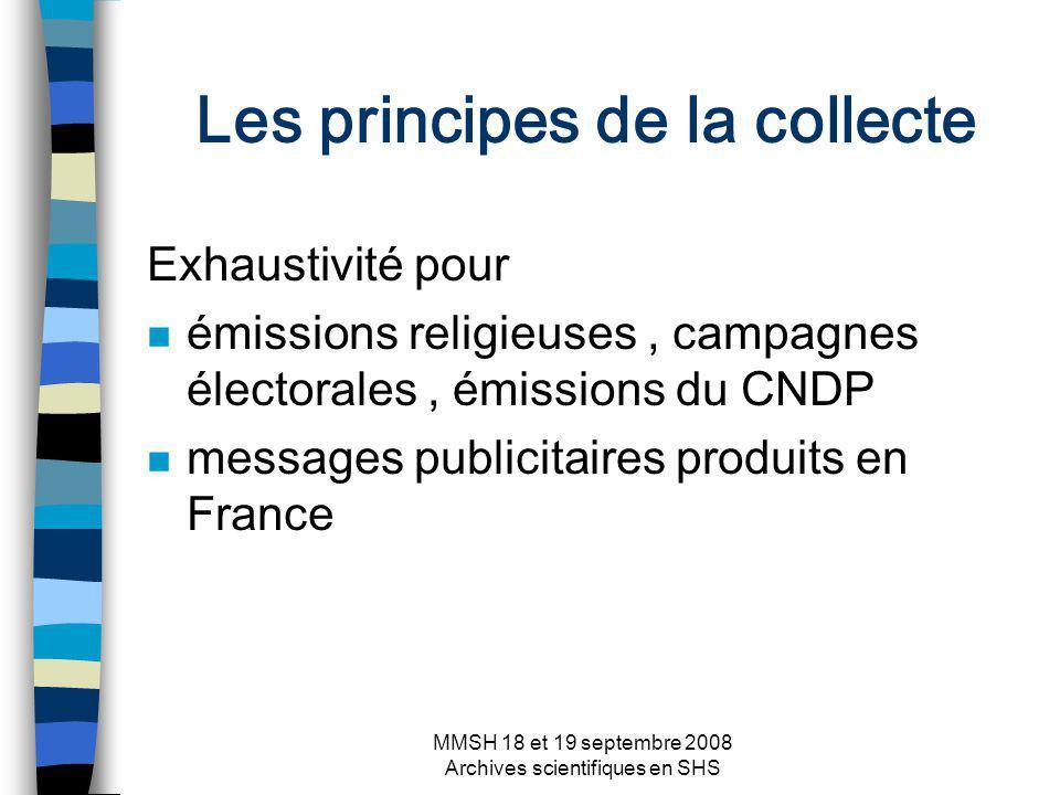 MMSH 18 et 19 septembre 2008 Archives scientifiques en SHS Les principes de la collecte Exhaustivité pour n émissions religieuses, campagnes électorales, émissions du CNDP n messages publicitaires produits en France