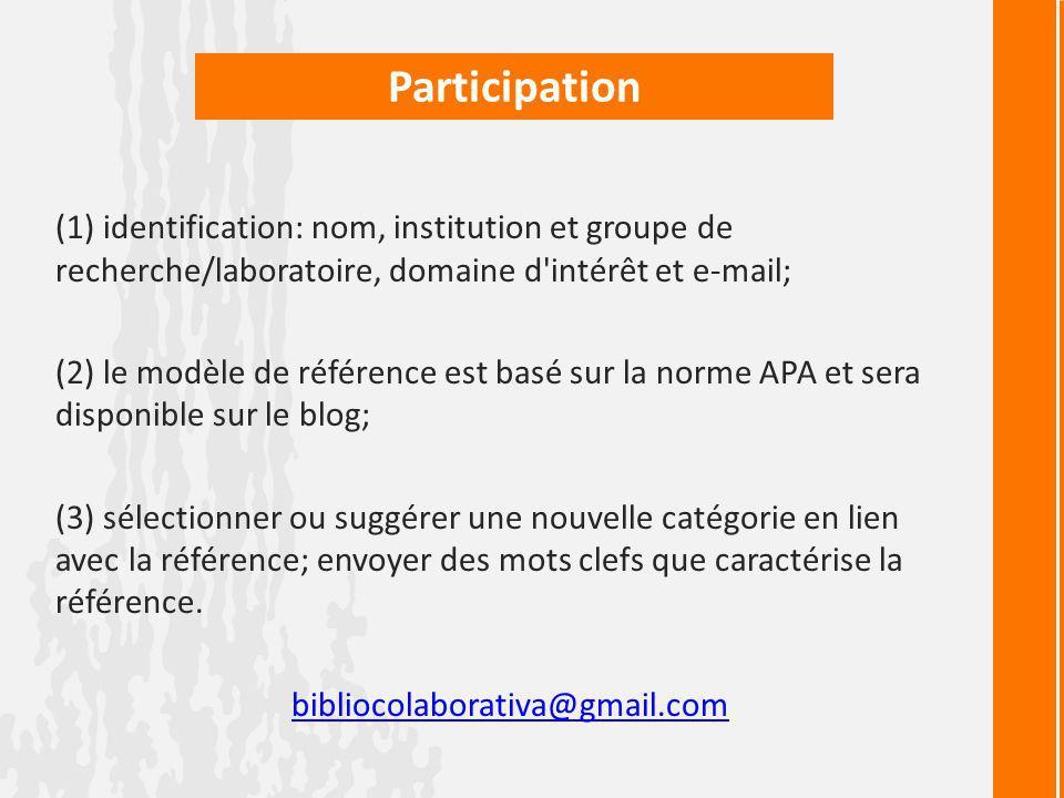 Participation (1) identification: nom, institution et groupe de recherche/laboratoire, domaine d intérêt et e-mail; (2) le modèle de référence est basé sur la norme APA et sera disponible sur le blog; (3) sélectionner ou suggérer une nouvelle catégorie en lien avec la référence; envoyer des mots clefs que caractérise la référence.