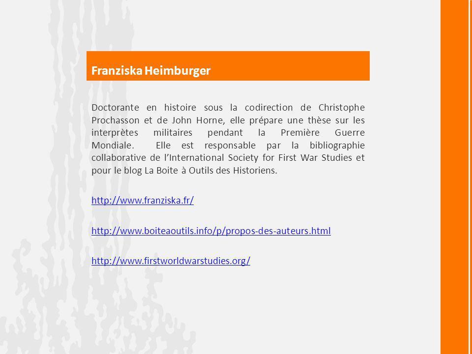 Franziska Heimburger Doctorante en histoire sous la codirection de Christophe Prochasson et de John Horne, elle prépare une thèse sur les interprètes militaires pendant la Première Guerre Mondiale.