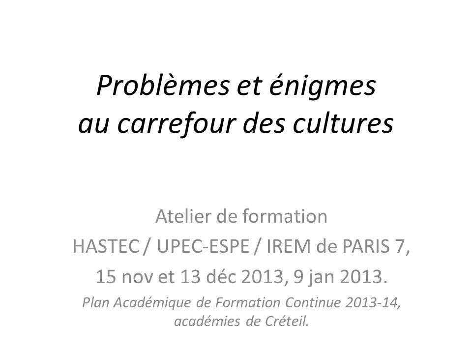 Problèmes et énigmes au carrefour des cultures Atelier de formation HASTEC / UPEC-ESPE / IREM de PARIS 7, 15 nov et 13 déc 2013, 9 jan 2013. Plan Acad