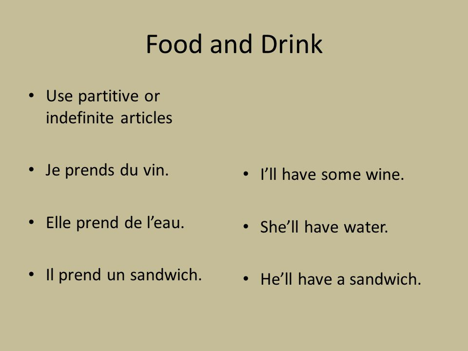 Food and Drink Use partitive or indefinite articles Je prends du vin. Elle prend de leau. Il prend un sandwich. Ill have some wine. Shell have water.