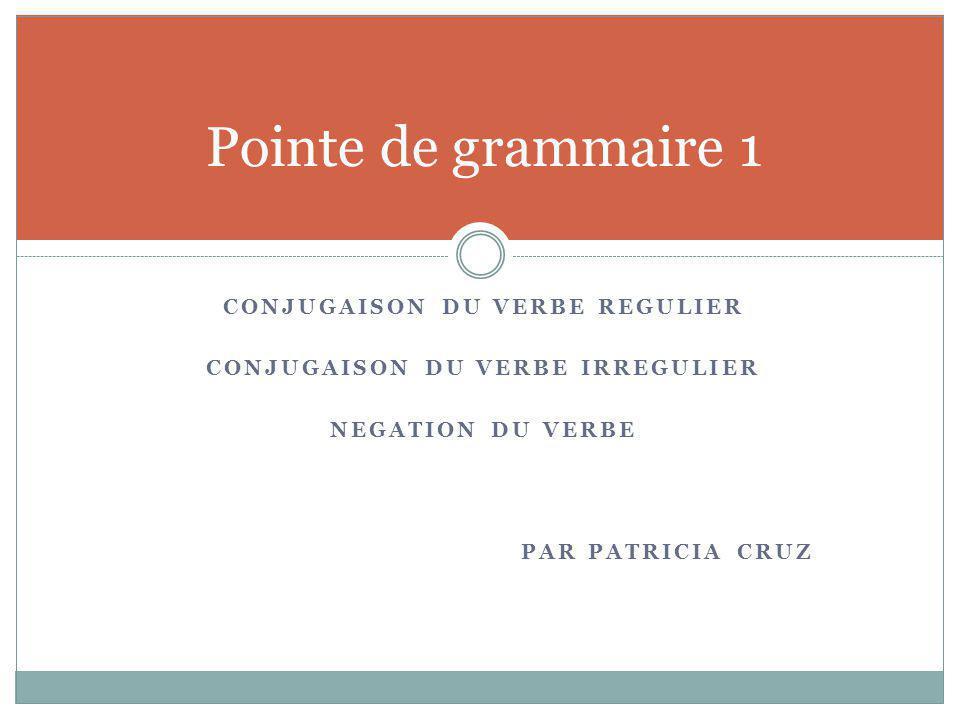 CONJUGAISON DU VERBE REGULIER CONJUGAISON DU VERBE IRREGULIER NEGATION DU VERBE PAR PATRICIA CRUZ Pointe de grammaire 1